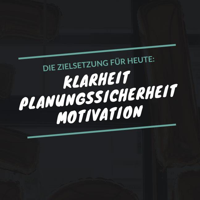 Die Zielsetzung für Heute: Klarheit, Planungssicherheit, Motivation